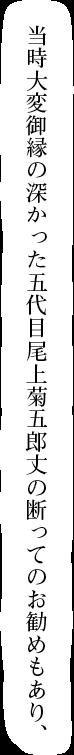 当時大変御縁の深かった五代目尾上菊五郎丈の断ってのお勧めもあり、